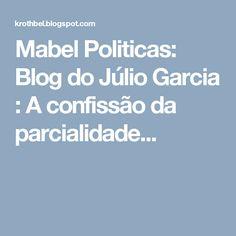 Mabel Politicas: Blog do Júlio Garcia : A confissão da parcialidade...