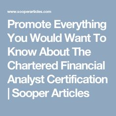 Promote Everything You Would Want To Know About The Chartered Financial Analyst Certification | Sooper Articles