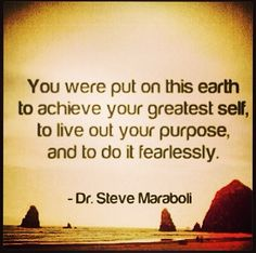 """You we're put in this earth to achieve your greatest self, to live out your purpose, and to do it fearlessly"" Dr. Steve Maraboli"