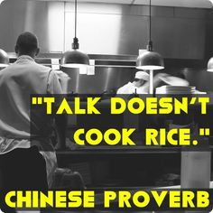 Talk doesn't cook rice. Chinese proverb