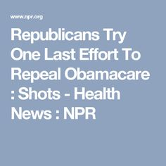 Republicans Try One Last Effort To Repeal Obamacare : Shots - Health News : NPR Exercise While Pregnant, Health Care Policy, Almost Always, Doula, Effort, Shots, Good Things, How To Plan, News