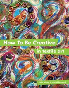 How to Be Creative in Textile Art: Amazon.co.uk: Julia Triston, Rachel Lombard: Books