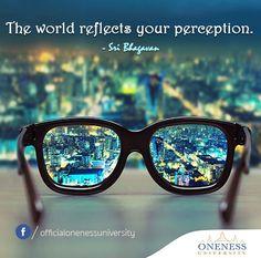 The world reflects your perception. -Sri Bhagavan