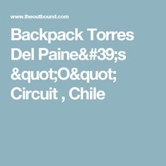 "Backpack Torres Del Paine's ""O"" Circuit , Chile"