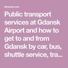 Public transport services at Gdansk Airport and how to get to and from Gdansk by car, bus, shuttle service, train or metro.