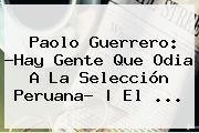 http://tecnoautos.com/wp-content/uploads/imagenes/tendencias/thumbs/paolo-guerrero-hay-gente-que-odia-a-la-seleccion-peruana-el.jpg Paolo Guerrero. Paolo Guerrero: ?Hay gente que odia a la selección peruana? | El ..., Enlaces, Imágenes, Videos y Tweets - http://tecnoautos.com/actualidad/paolo-guerrero-paolo-guerrero-hay-gente-que-odia-a-la-seleccion-peruana-el/