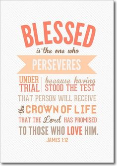 Blessed is the one who perseveres under trial because having stood the test that person will receive the crown of life that the Lord has promised to those who love Him. James 1:12