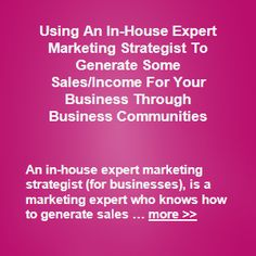 You can opt to use an in-house expert marketing strategist, to generate some sales/income for your business through business communities too. Such an in-house expert marketing strategist can typically help your business to