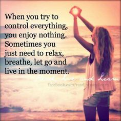 When you try to control everything, you enjoy nothing. Sometimes you just need to relax, breathe, let go and live in the moment.