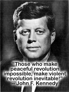 "JFK John F Kennedy Quote ""Those who make peaceful revolution impossible, make violent revolution inevitable"" Jfk Quotes, Kennedy Quotes, Quotable Quotes, Wisdom Quotes, Words Quotes, Wise Words, Quotes To Live By, Sayings, Les Kennedy"