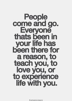 People come and go. Everyone that's been in your life has been there for a reason... to teach you, to love you, or to experience life with you.