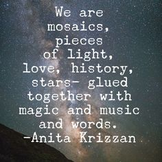 We are mosaics, pieces of light, love, history, stars-glued together with magic & music & words. --Anita Krizzan