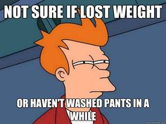 Futurama Fry Meme - Not sure if lost weight or haven't washed pants in a while.