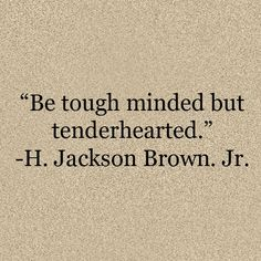 Be tough minded and tenderhearted