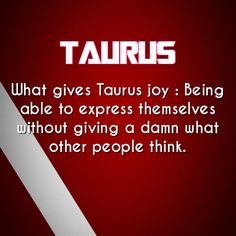 What gives #Taurus joy: Being able to express themselves without giving a damn what other people think