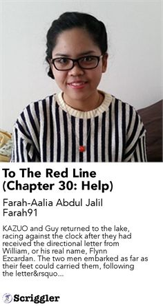 To The Red Line (Chapter 30: Help) by Farah-Aalia Abdul Jalil Farah91 https://scriggler.com/detailPost/story/41331 KAZUO and Guy returned to the lake, racing against the clock after they had received the directional letter from William, or his real name, Flynn Ezcardan. The two men embarked as far as their feet could carried them, following the letter