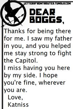 [[Dear Boggs, Thanks for being there for me. I saw my father in you, and you helped me stay strong to fight the Capitol. I miss having you here by my side. I hope you're fine, wherever you are. Love,Katniss]]