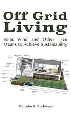 Off Grid Living - Solar, Wind and Other Free Means to Achieve Sustainability by Malcolm Rockwood,