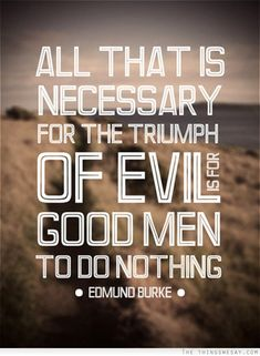 All that is necessary for the triumph of evil is for good men to do nothing