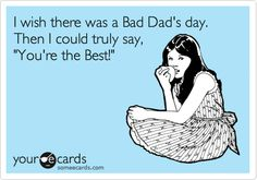 I+wish+there+was+a+Bad+Dad's+day.+Then+I+could+truly+say,+'You're+the+Best!'