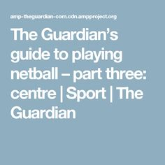 The Guardian's guide to playing netball – part three: centre | Sport | The Guardian