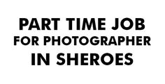 Part time Job for Photographer and Blogger in Sheroes