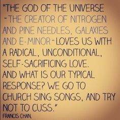 """""""The God of the universe--The creater of nitrogen and pine needles, galaxies and e-minor--Loves us with a radical, unconditional, self-sacrificing love. And what is our typical response? We go to church, sing songs, and try not to cuss."""" -Francis Chan"""