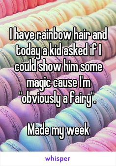 "I have rainbow hair and today a kid asked if I could show him some magic cause I'm ""obviously a fairy"".   Made my week"
