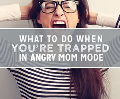 What to do When You're Trapped in Angry Mom Mode