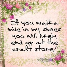 If you walk a mile in my shoes you will likely end up at the craft store! #craftquote #quote #craftyquote