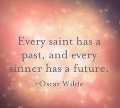 Every saint has a past, and every sinner has a future.  Oscar Wilde