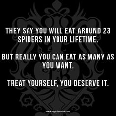 They say you will eat around 23 spiders in your lifetime. But really, you can eat as many as you want. Treat yourself, you deserve it. Sign Quotes, Funny Quotes, Job Quotes, Funny Images, Funny Pictures, Gallows Humor, You Deserve It, Sarcasm Humor, Guy Names