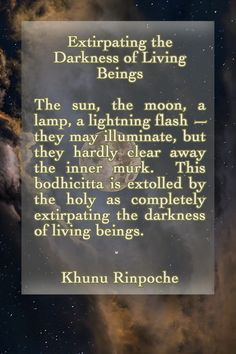 Extirpating the Darkness of Living Beings The sun, the moon, a lamp, a lightning flash — they may illuminate, but they hardly clear away the inner murk. This bodhicitta is extolled by the holy as completely extirpating the darkness of living beings. ❤︎ Khunu Rinpoche