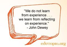 We do not learn from experience...we learn from reflecting on experience