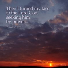Then I turned my face to the Lord God, seeking him by prayer... Daniel 9:3 ESV http://www.truthforlife.org/broadcasts/2013/03/20/prayer/