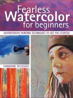 Fearless Watercolor for Beginners: Adventurous Painting Techniques to Get You Started by Sandrine Pelissier