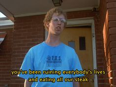 """""""you've been ruining everybody's lives and eating all our steak"""" (why no one likes Uncle Rico)"""
