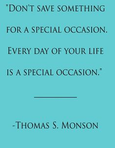 Don't save something for a special occasion. Every day of your life is a special occasion. - Thomas S Monson