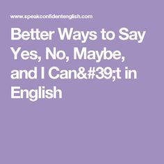 Better Ways to Say Yes, No, Maybe, and I Can't in English