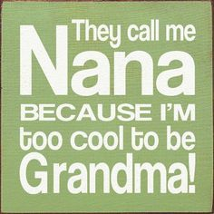 Way cooler than you and you not even there grandma so stop pretending Nana loves you girls and see you soon