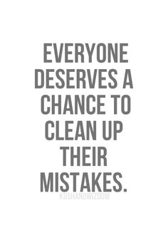 """""""Everyone deserves a chance to clean up their mistakes."""""""