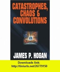 Catastrophes, Chaos  Convolutions (9781416509219) James P. Hogan , ISBN-10: 1416509216  , ISBN-13: 978-1416509219 ,  , tutorials , pdf , ebook , torrent , downloads , rapidshare , filesonic , hotfile , megaupload , fileserve