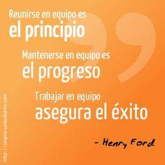 «Reunirse en equipo es el principio. Mantenerse en equipo es el progreso. Trabajar en equipo asegura el éxito» Henry Ford