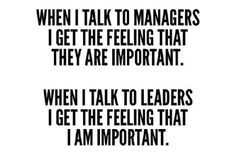 When I talk to managers, I get the feeling they are important.  When I talk to leaders, I get the feeling I am important.