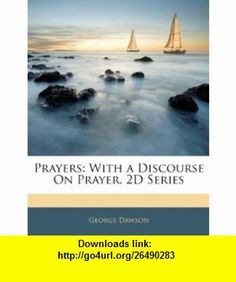 Prayers With a Discourse On Prayer. 2D Series (9781143786273) George Dawson , ISBN-10: 1143786270  , ISBN-13: 978-1143786273 ,  , tutorials , pdf , ebook , torrent , downloads , rapidshare , filesonic , hotfile , megaupload , fileserve