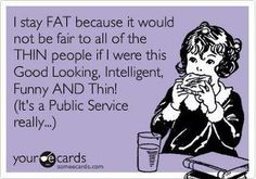 :-D  I stay fat because it would not be fair to all of the Thin people if i were this Good Looking, Intelligent,Funny AND Thin! ( It's a public Service Really )