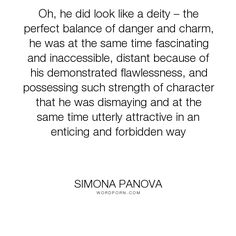 """Simona Panova - """"Oh, he did look like a deity � the perfect balance of danger and charm, he was at..."""". romance, god, relationships, romantic, beauty, beautiful, attraction, character, relationship, young-adult, man, woman, suspense, personality, perfection, hero, danger, mythology, girl, balance, myth, perfect, description, temptation, in-love, gothic, gothic-romance, legend, forbidden, female, pretty, crush, boy, possession, love, tempted, heroic, look, deity, dangerous, entice, nightmare…"""
