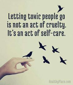 Letting toxic people go is not an act of cruelty. It's an act of self-care. HealthyPlace.com