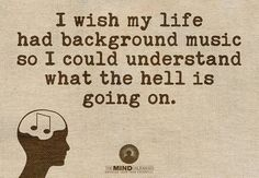 I wish my life had background music so I could understand what the hell is going on. Words Quotes, Sayings, Positive Words, Inspirational Message, Story Of My Life, How I Feel, Just For Laughs, Trust Yourself, Music Is Life
