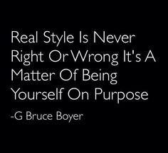 Real Style Is Never Right Or Wrong It's A Matter Of Being Yourself On Purpose. - G Bruce Boyer
